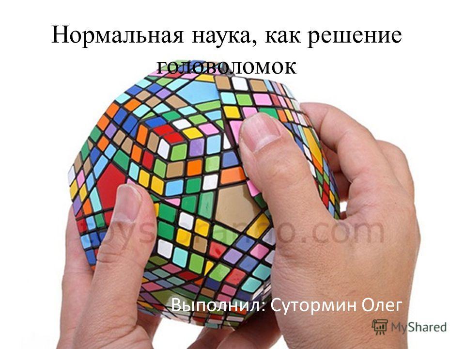 Нормальная наука, как решение головоломок Выполнил: Сутормин Олег