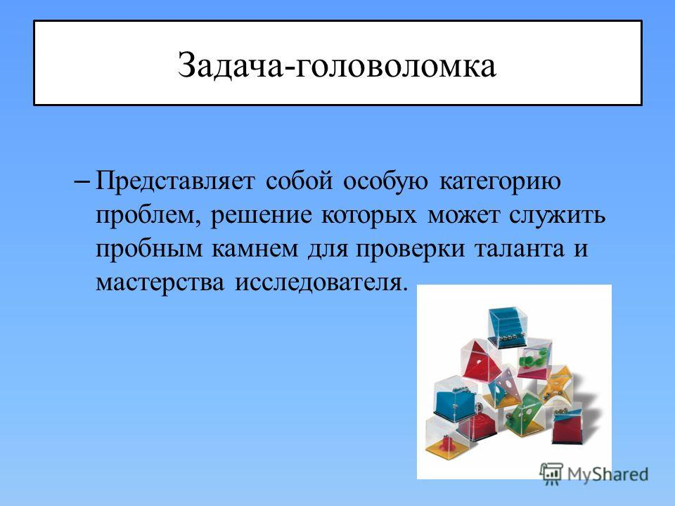 Задача-головоломка – Представляет собой особую категорию проблем, решение которых может служить пробным камнем для проверки таланта и мастерства исследователя.