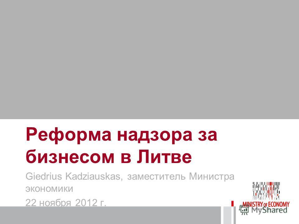 Реформа надзора за бизнесом в Литве Giedrius Kadziauskas, заместитель Министра экономики 22 ноября 2012 г.