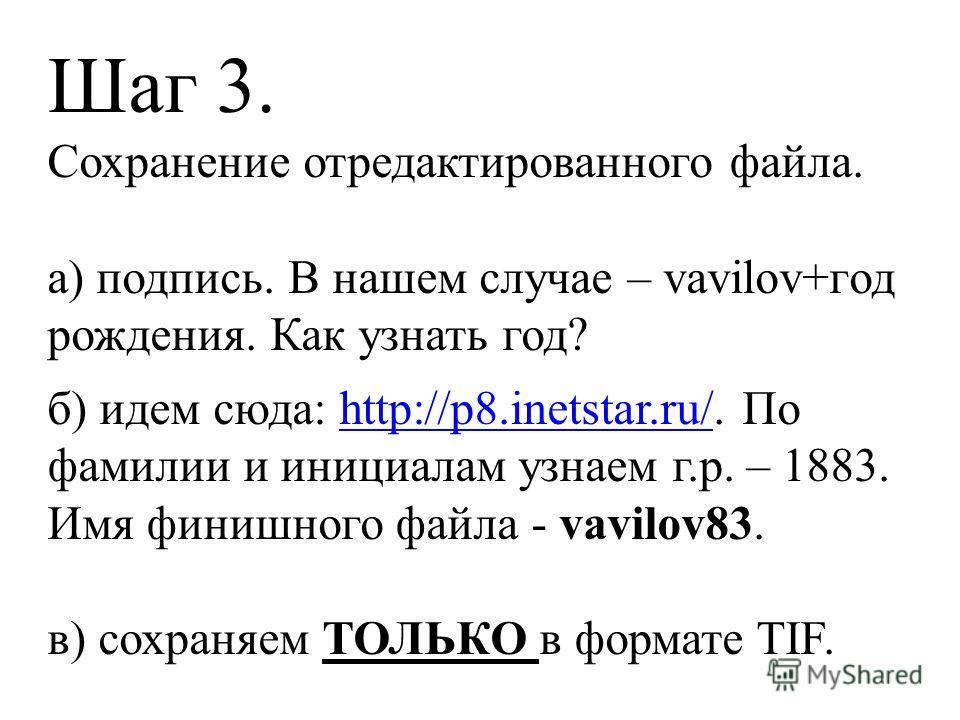 Шаг 3. Сохранение отредактированного файла. а) подпись. В нашем случае – vavilov+год рождения. Как узнать год? б) идем сюда: http://p8.inetstar.ru/. По фамилии и инициалам узнаем г.р. – 1883.http://p8.inetstar.ru/ Имя финишного файла - vavilov83. в)
