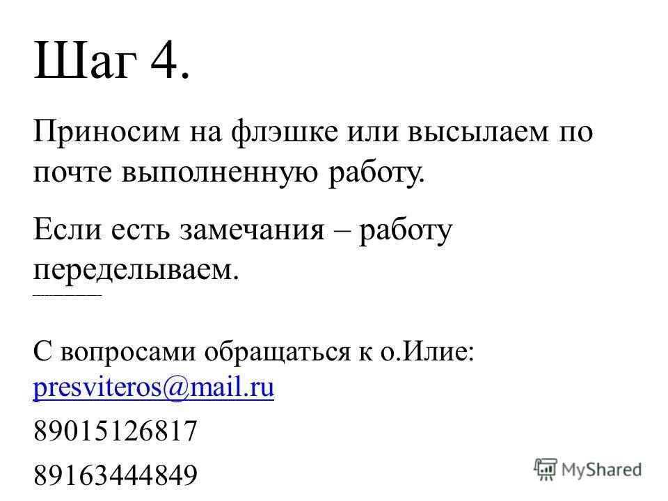 Шаг 4. Приносим на флэшке или высылаем по почте выполненную работу. Если есть замечания – работу переделываем. __________________ С вопросами обращаться к о.Илие: presviteros@mail.ru 89015126817 89163444849