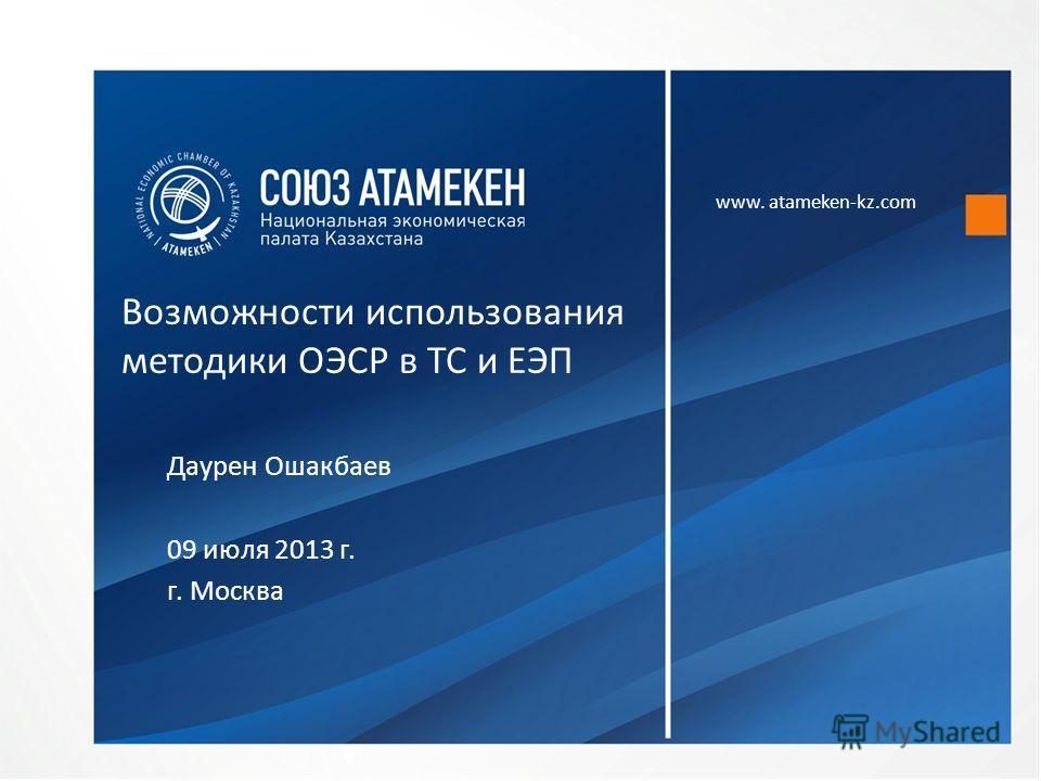 www. atameken-kz.com Возможности использования методики ОЭСР в ТС и ЕЭП Даурен Ошакбаев 09 июля 2013 г. г. Москва