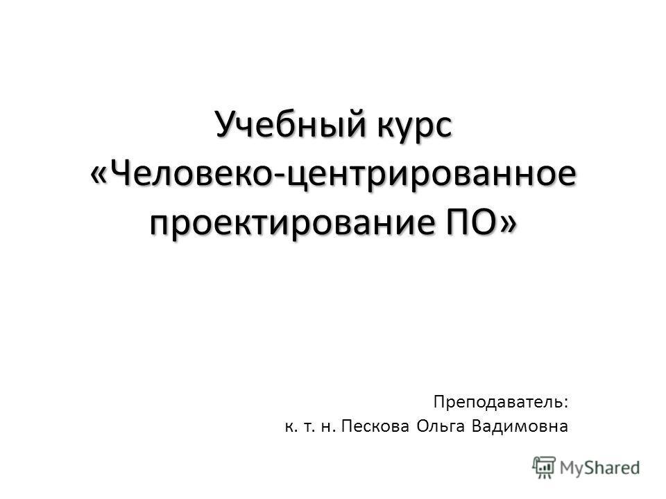 Учебный курс «Человеко-центрированное проектирование ПО» Преподаватель: к. т. н. Пескова Ольга Вадимовна