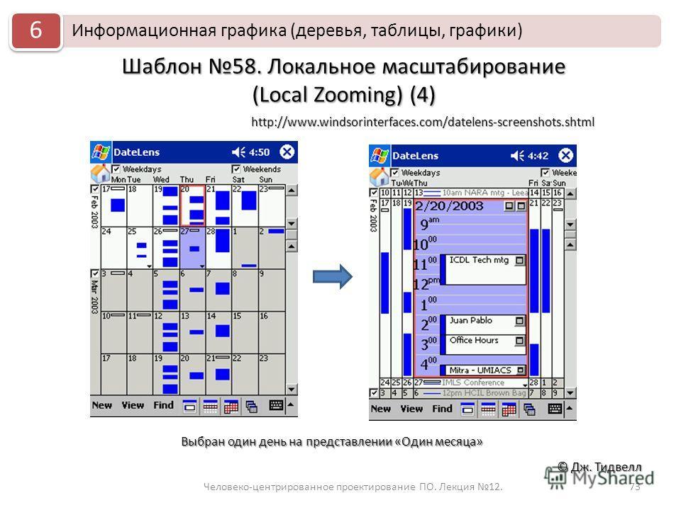 73 © Дж. Тидвелл Шаблон 58. Локальное масштабирование (Local Zooming) (4) Информационная графика (деревья, таблицы, графики) 6 Человеко-центрированное проектирование ПО. Лекция 12. http://www.windsorinterfaces.com/datelens-screenshots.shtml Выбран од