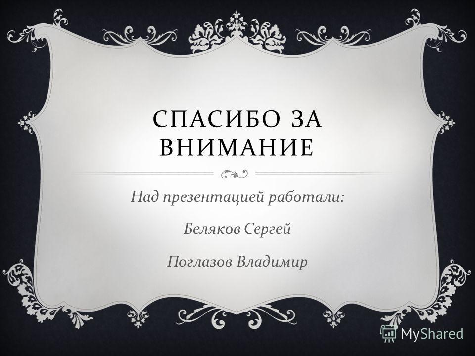 СПАСИБО ЗА ВНИМАНИЕ Над презентацией работали : Беляков Сергей Поглазов Владимир