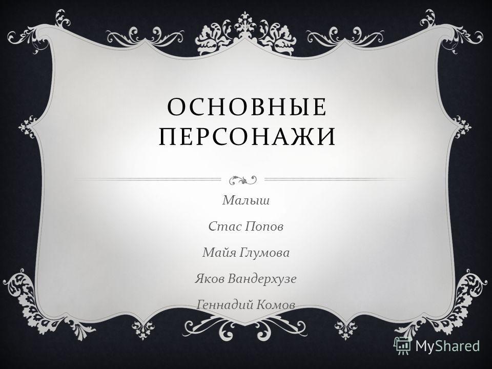 ОСНОВНЫЕ ПЕРСОНАЖИ Малыш Стас Попов Майя Глумова Яков Вандерхузе Геннадий Комов