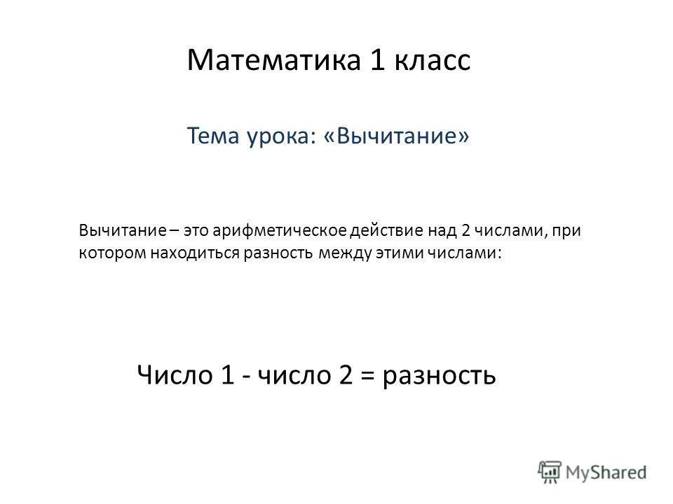 Математика 1 класс Тема урока: «Вычитание» Вычитание – это арифметическое действие над 2 числами, при котором находиться разность между этими числами: Число 1 - число 2 = разность