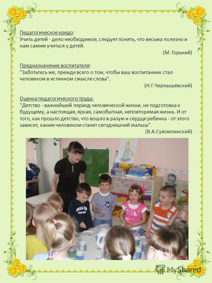 Педагогическое кредо: Учить детей - дело необходимое, следует понять, что весьма полезно и нам самим учиться у детей. (М. Горький) Предназначение воспитателя: