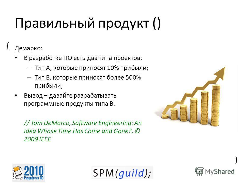 { { Правильный продукт () Демарко: В разработке ПО есть два типа проектов: – Тип A, которые приносят 10% прибыли; – Тип B, которые приносят более 500% прибыли; Вывод – давайте разрабатывать программные продукты типа B. // Tom DeMarco, Software Engine