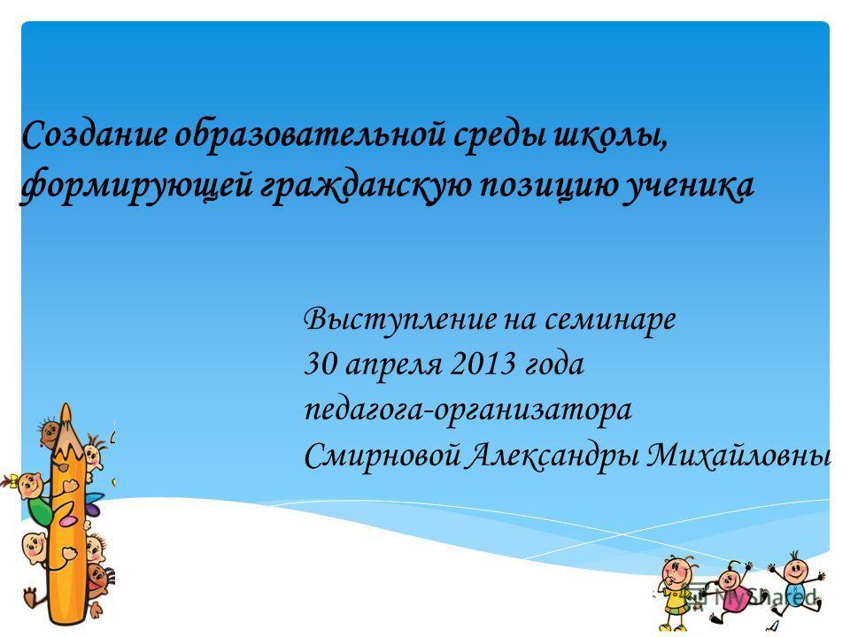 Создание образовательной среды школы, формирующей гражданскую позицию ученика Выступление на семинаре 30 апреля 2013 года педагога-организатора Смирновой Александры Михайловны