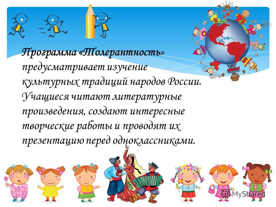 Программа «Толерантность» предусматривает изучение культурных традиций народов России. Учащиеся читают литературные произведения, создают интересные творческие работы и проводят их презентацию перед одноклассниками.