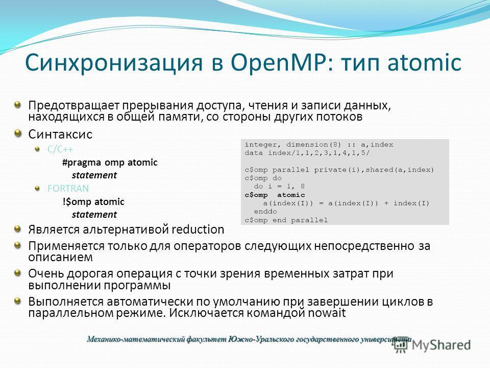 Синхронизация в OpenMP: тип atomic Предотвращает прерывания доступа, чтения и записи данных, находящихся в общей памяти, со стороны других потоков Синтаксис C/C++ #pragma omp atomic statement FORTRAN !$omp atomic statement Является альтернативой redu