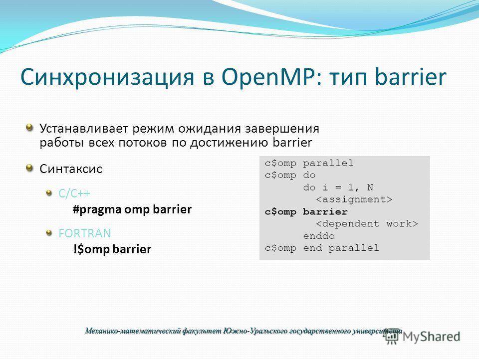 Синхронизация в OpenMP: тип barrier Устанавливает режим ожидания завершения работы всех потоков по достижению barrier Синтаксис C/C++ #pragma omp barrier FORTRAN !$omp barrier Механико-математический факультет Южно-Уральского государственного универс