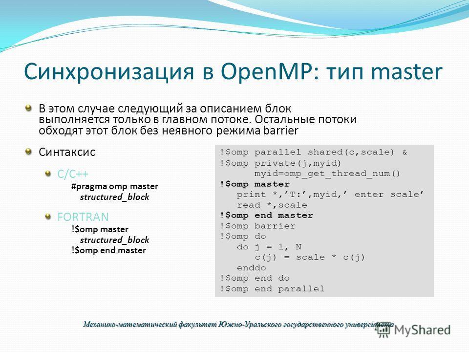 Синхронизация в OpenMP: тип master В этом случае следующий за описанием блок выполняется только в главном потоке. Остальные потоки обходят этот блок без неявного режима barrier Синтаксис C/C++ #pragma omp master structured_block FORTRAN !$omp master