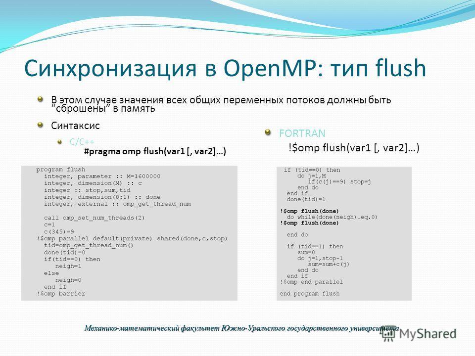 Синхронизация в OpenMP: тип flush В этом случае значения всех общих переменных потоков должны быть сброшены в память Синтаксис C/C++ #pragma omp flush(var1 [, var2]…) FORTRAN !$omp flush(var1 [, var2]…) Механико-математический факультет Южно-Уральско