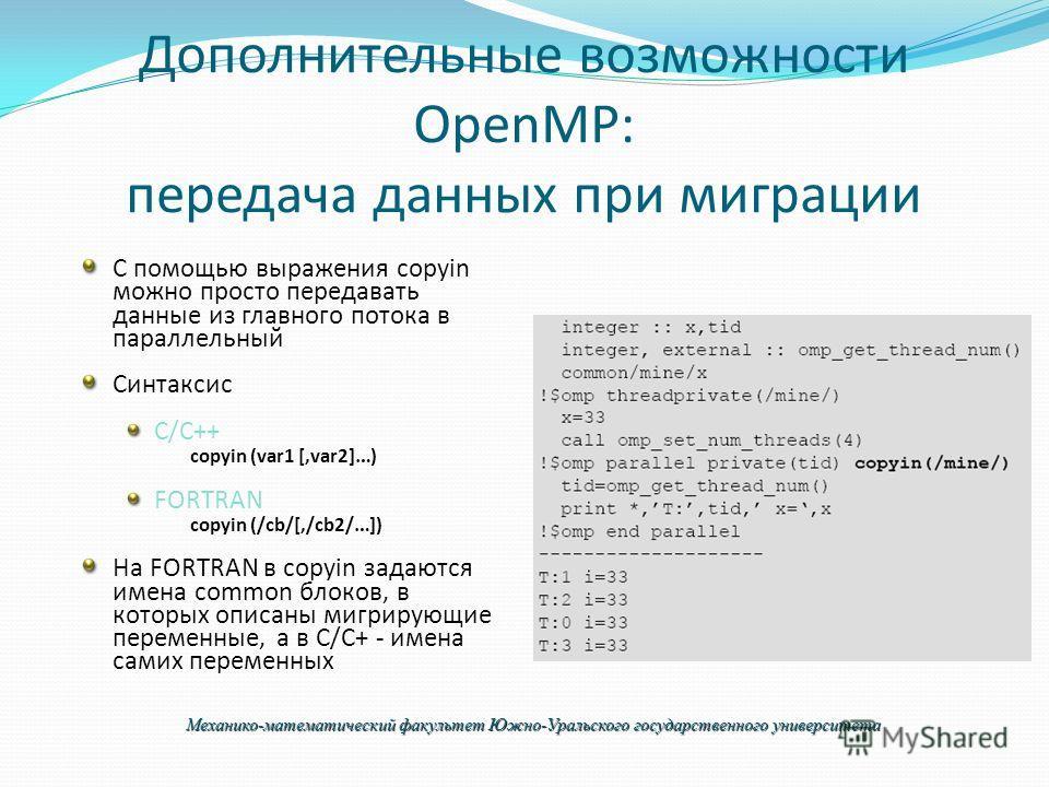Дополнительные возможности OpenMP: передача данных при миграции С помощью выражения copyin можно просто передавать данные из главного потока в параллельный Синтаксис C/C++ copyin (var1 [,var2]…) FORTRAN copyin (/cb/[,/cb2/…]) На FORTRAN в copyin зада