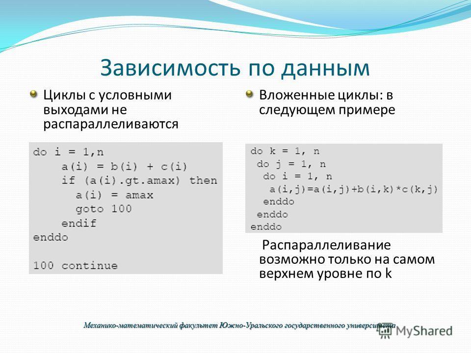 Зависимость по данным Циклы с условными выходами не распараллеливаются Вложенные циклы: в следующем примере Распараллеливание возможно только на самом верхнем уровне по k Механико-математический факультет Южно-Уральского государственного университета