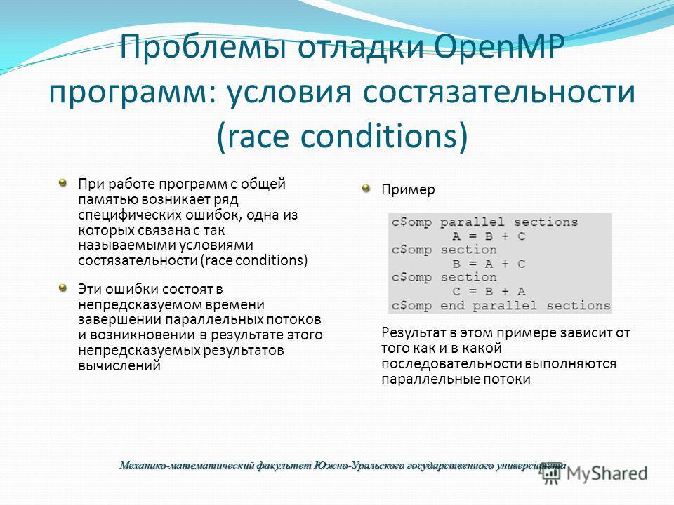 Проблемы отладки OpenMP программ: условия состязательности (race conditions) При работе программ с общей памятью возникает ряд специфических ошибок, одна из которых связана с так называемыми условиями состязательности (race conditions) Эти ошибки сос
