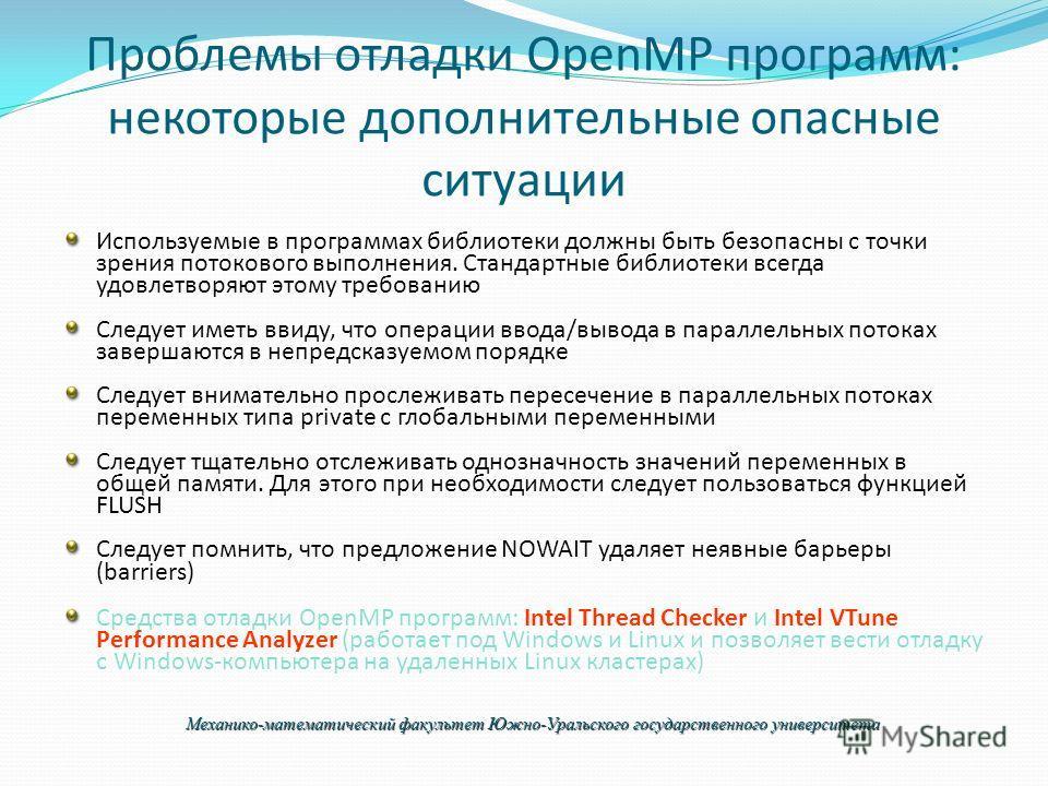 Проблемы отладки OpenMP программ: некоторые дополнительные опасные ситуации Используемые в программах библиотеки должны быть безопасны с точки зрения потокового выполнения. Стандартные библиотеки всегда удовлетворяют этому требованию Следует иметь вв