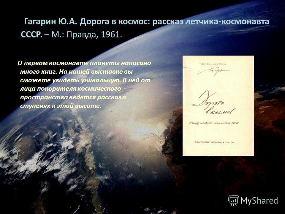 Гагарин Ю.А. Дорога в космос: рассказ летчика-космонавта СССР. – М.: Правда, 1961. О первом космонавте планеты написано много книг. На нашей выставке вы сможете увидеть уникальную. В ней от лица покорителя космического пространства ведется рассказ о