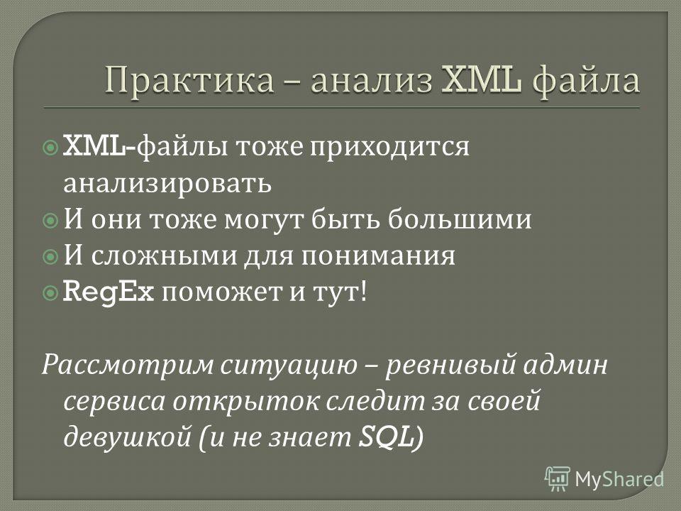 XML- файлы тоже приходится анализировать И они тоже могут быть большими И сложными для понимания RegEx поможет и тут ! Рассмотрим ситуацию – ревнивый админ сервиса открыток следит за своей девушкой ( и не знает SQL)