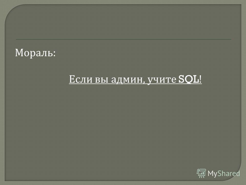 Мораль : Если вы админ, учите SQL!