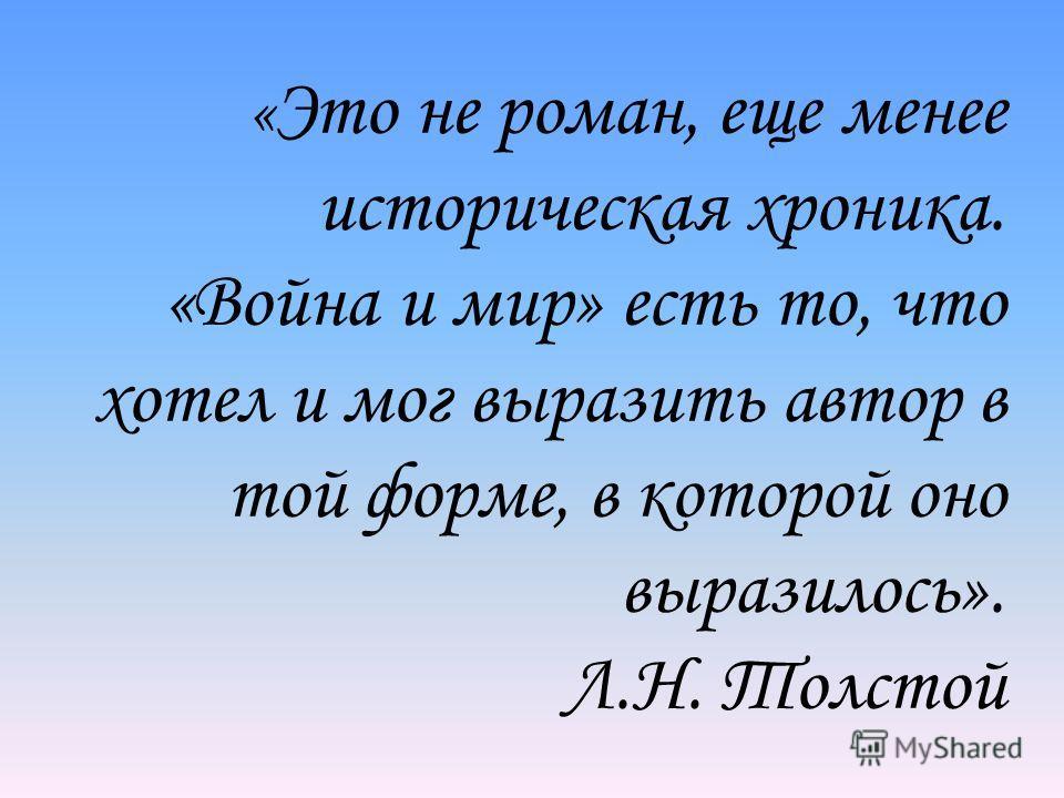 « Это не роман, еще менее историческая хроника. «Война и мир» есть то, что хотел и мог выразить автор в той форме, в которой оно выразилось». Л.Н. Толстой