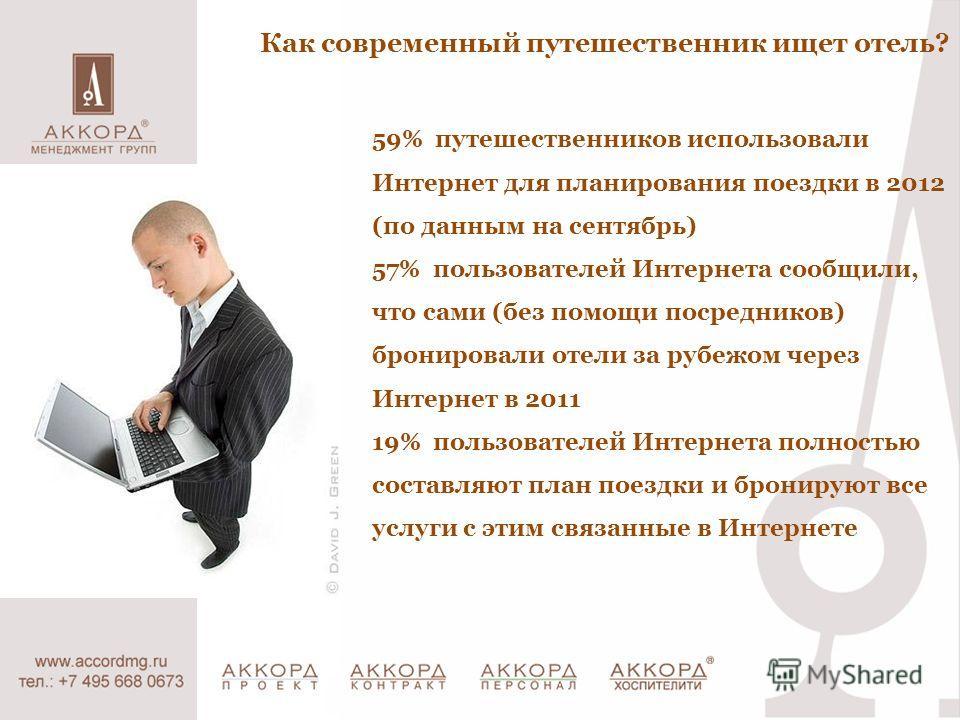 Как современный путешественник ищет отель? 59% путешественников использовали Интернет для планирования поездки в 2012 (по данным на сентябрь) 57% пользователей Интернета сообщили, что сами (без помощи посредников) бронировали отели за рубежом через И