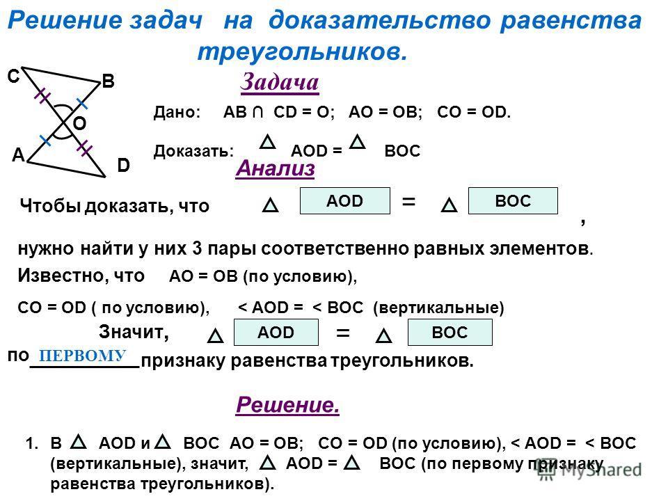 Решение задач на доказательство равенства треугольников. Чтобы доказать, что AOD = BOC нужно найти у них 3 пары соответственно равных элементов. Известно, что AO = OB (по условию), CO = OD ( по условию), < AOD = < BOC (вертикальные) Значит, AOD = BOC