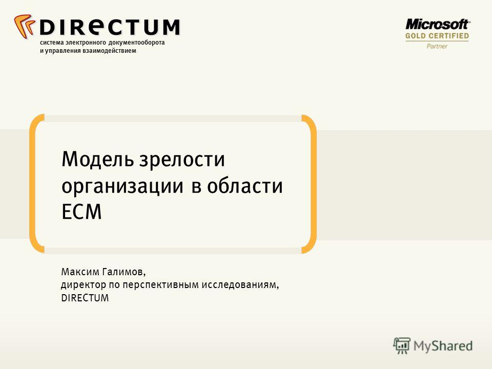 система электронного документооборота и управления взаимодействием Модель зрелости организации в области ECM Максим Галимов, директор по перспективным исследованиям, DIRECTUM