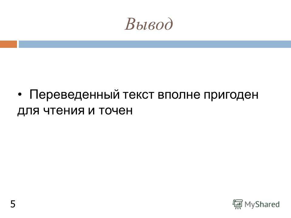 Вывод Переведенный текст вполне пригоден для чтения и точен 5