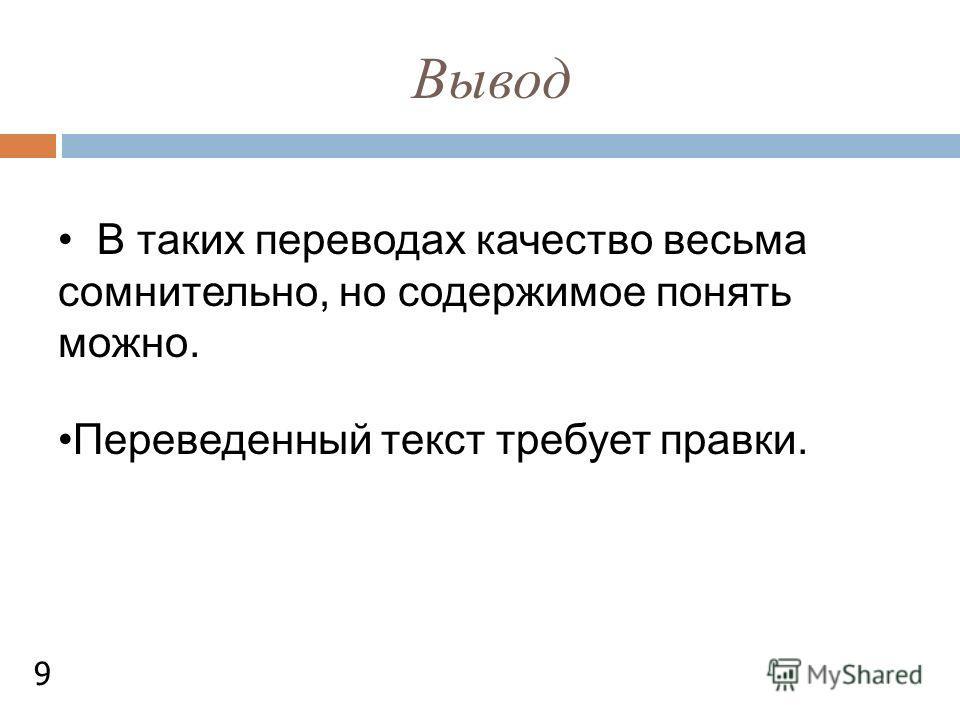 Вывод В таких переводах качество весьма сомнительно, но содержимое понять можно. Переведенный текст требует правки. 9