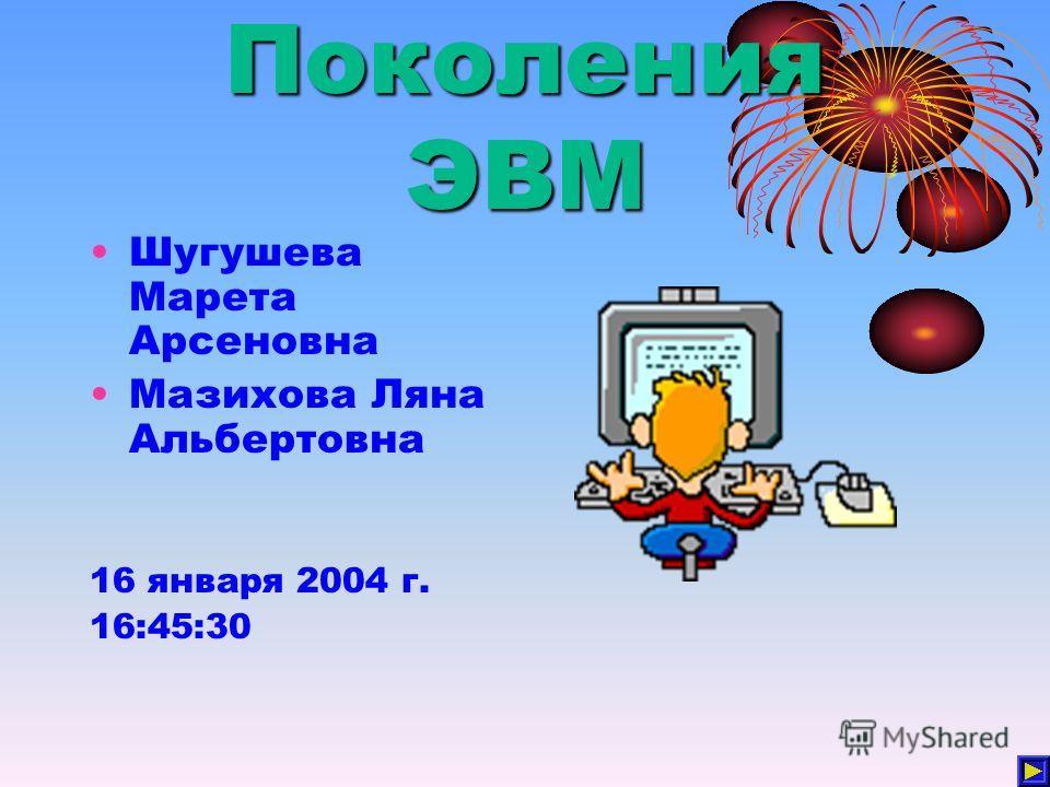 Поколения ЭВМ Шугушева Марета Арсеновна Мазихова Ляна Альбертовна 16 января 2004 г. 16:45:30