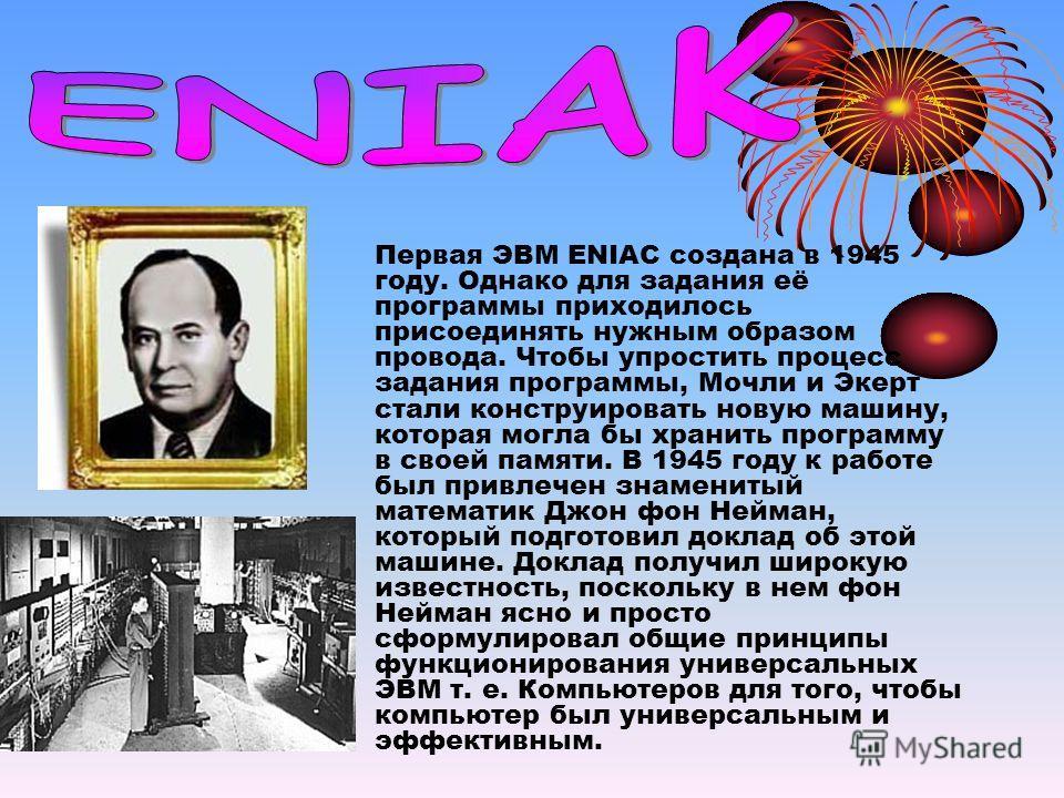 Первая ЭВМ ENIAC создана в 1945 году. Однако для задания её программы приходилось присоединять нужным образом провода. Чтобы упростить процесс задания программы, Мочли и Экерт стали конструировать новую машину, которая могла бы хранить программу в св