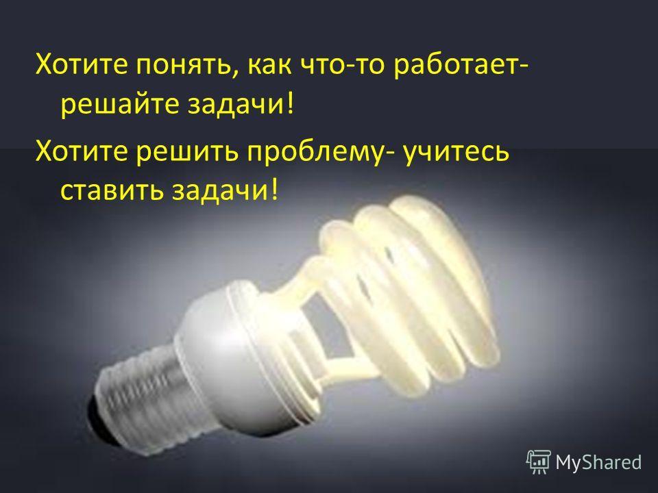 Хотите понять, как что-то работает- решайте задачи! Хотите решить проблему- учитесь ставить задачи!