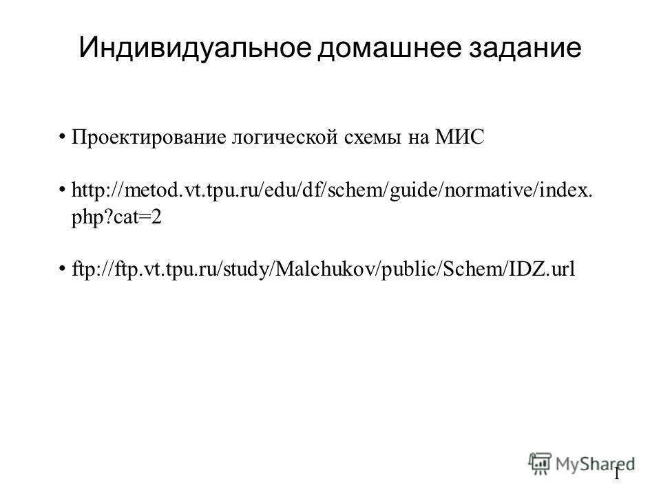 Индивидуальное домашнее задание 1 Проектирование логической схемы на МИС http://metod.vt.tpu.ru/edu/df/schem/guide/normative/index. php?cat=2 ftp://ftp.vt.tpu.ru/study/Malchukov/public/Schem/IDZ.url