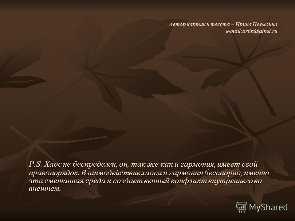 Автор картин и текста – Ирина Неумоина e-mail:artin@atnet.ru P.S. Хаос не беспределен, он, так же как и гармония, имеет свой правопорядок. Взаимодействие хаоса и гармонии бесспорно, именно эта смешанная среда и создает вечный конфликт внутреннего во