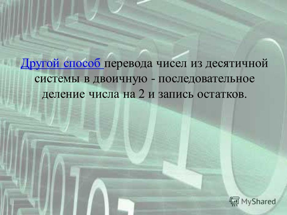 Другой способ Другой способ перевода чисел из десятичной системы в двоичную - последовательное деление числа на 2 и запись остатков.