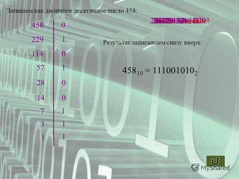 458 458 / 2 = 229Число четное! 0 229 Число нечетное! 1 228 / 2 = 114 1140 114 / 2 = 57 571 56 / 2 = 28 280 28 / 2 = 14 140 14 / 2 = 7 7 1 6 / 2 = 3 31 2 / 2 = 1 1 1 Результат записываем снизу вверх: 458 10 = 111001010 2 Запишем как двоичное десятично