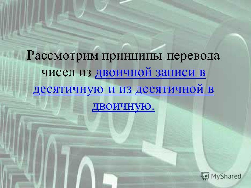 Рассмотрим принципы перевода чисел из двоичной записи в десятичную и из десятичной в двоичную.двоичной записи в десятичную и из десятичной в двоичную.