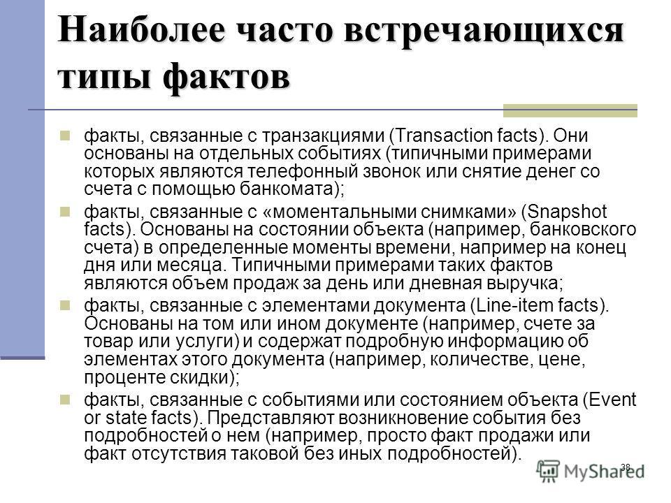 38 Наиболее часто встречающихся типы фактов факты, связанные с транзакциями (Transaction facts). Они основаны на отдельных событиях (типичными примерами которых являются телефонный звонок или снятие денег со счета с помощью банкомата); факты, связанн