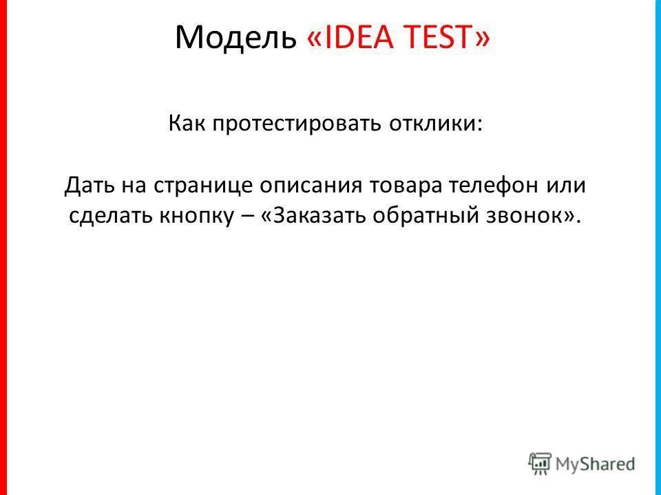 Модель «IDEA TEST» Как протестировать отклики: Дать на странице описания товара телефон или сделать кнопку – «Заказать обратный звонок».