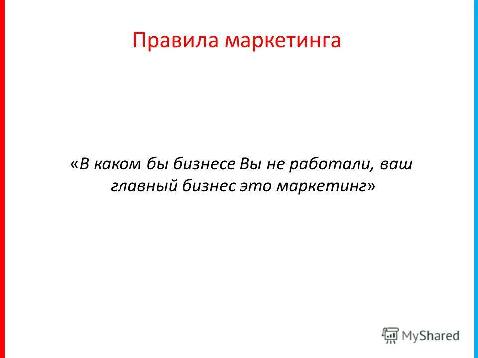 «В каком бы бизнесе Вы не работали, ваш главный бизнес это маркетинг» Правила маркетинга