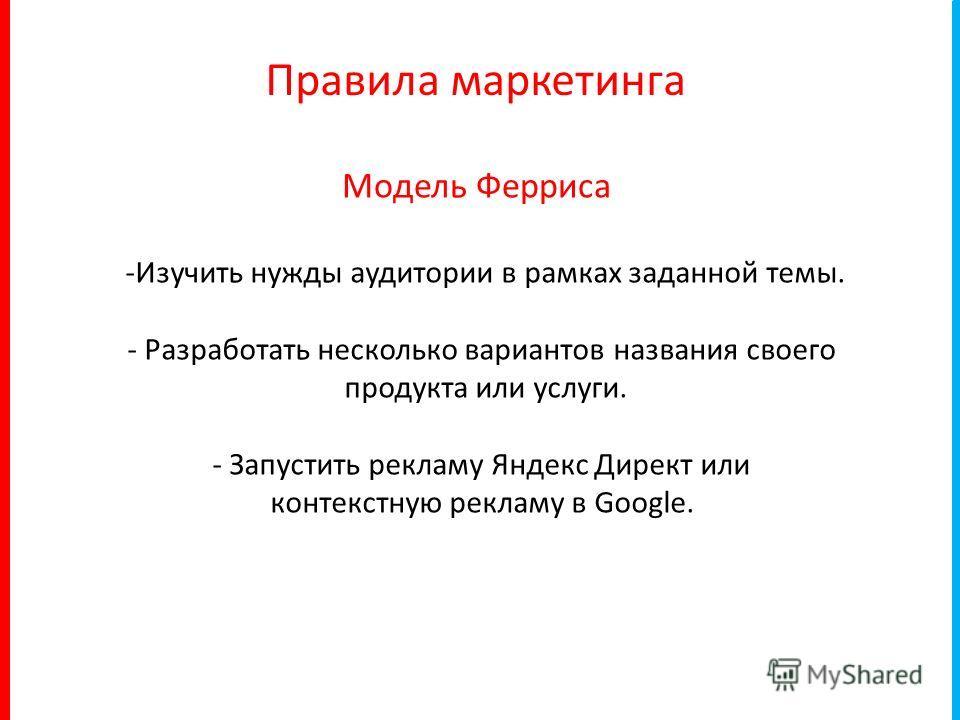 -Изучить нужды аудитории в рамках заданной темы. - Разработать несколько вариантов названия своего продукта или услуги. - Запустить рекламу Яндекс Директ или контекстную рекламу в Google. Правила маркетинга Модель Ферриса