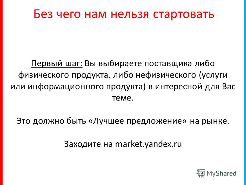 Без чего нам нельзя стартовать Первый шаг: Вы выбираете поставщика либо физического продукта, либо нефизического (услуги или информационного продукта) в интересной для Вас теме. Это должно быть «Лучшее предложение» на рынке. Заходите на market.yandex