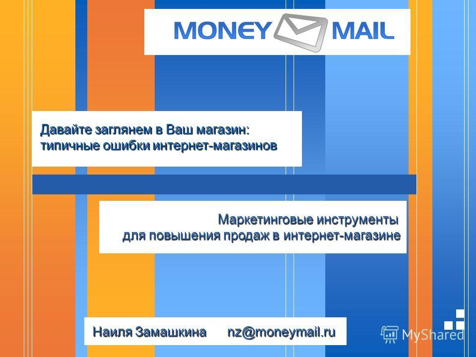 Давайте заглянем в Ваш магазин: типичные ошибки интернет-магазинов Маркетинговые инструменты для повышения продаж в интернет-магазине Наиля Замашкина nz@moneymail.ru