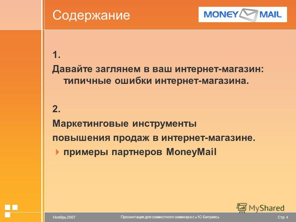 Стр. 4Ноябрь 2007 Презентация для совместного семинара с «1С-Битрикс» Содержание 1. Давайте заглянем в ваш интернет-магазин: типичные ошибки интернет-магазина. 2. Маркетинговые инструменты повышения продаж в интернет-магазине. примеры партнеров Money