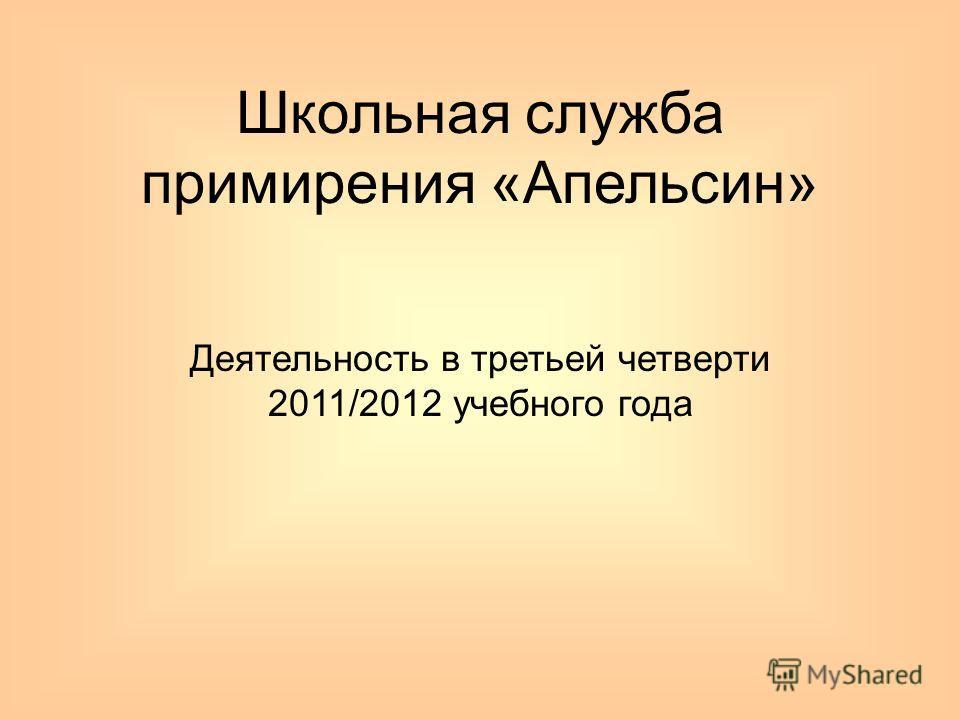 Школьная служба примирения «Апельсин» Деятельность в третьей четверти 2011/2012 учебного года
