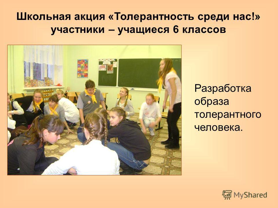 Школьная акция «Толерантность среди нас!» участники – учащиеся 6 классов Разработка образа толерантного человека.