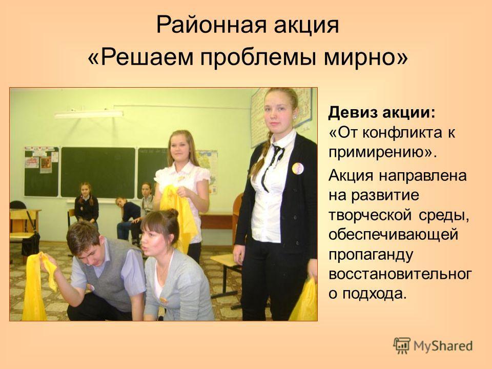 Районная акция «Решаем проблемы мирно» Девиз акции: «От конфликта к примирению». Акция направлена на развитие творческой среды, обеспечивающей пропаганду восстановительног о подхода.